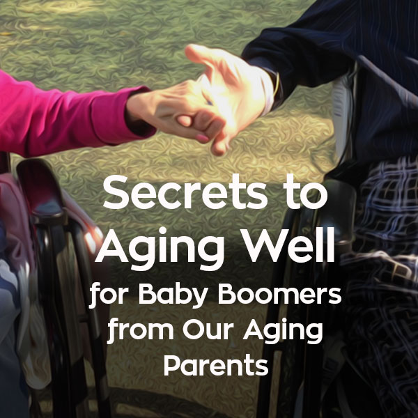 Secrets to Aging Well for Baby Boomers from Our Aging Parents. findingourwaynow.com